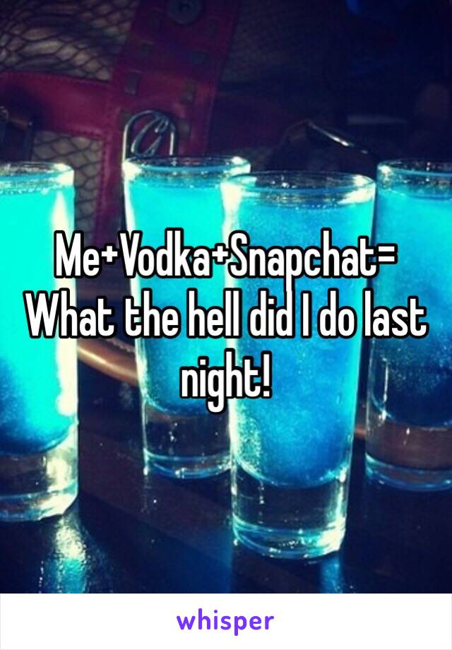Me+Vodka+Snapchat= What the hell did I do last night!