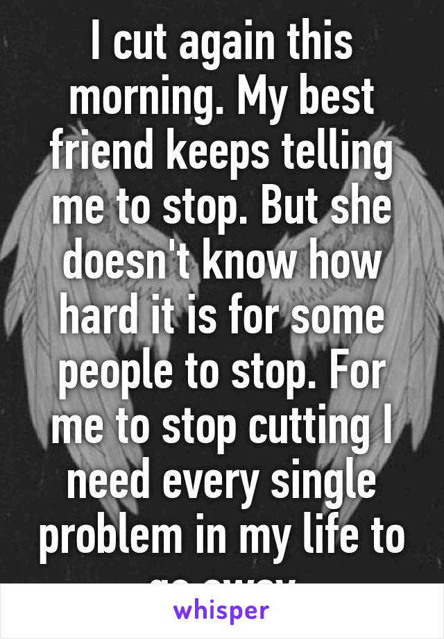 I cut again this morning. My best friend keeps telling me to stop. But she doesn't know how hard it is for some people to stop. For me to stop cutting I need every single problem in my life to go away