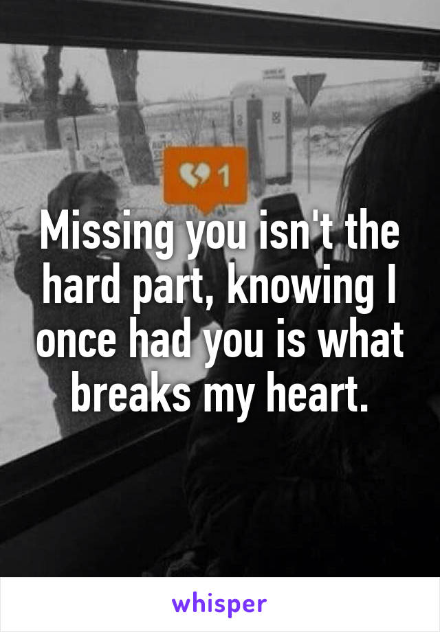 Missing you isn't the hard part, knowing I once had you is what breaks my heart.