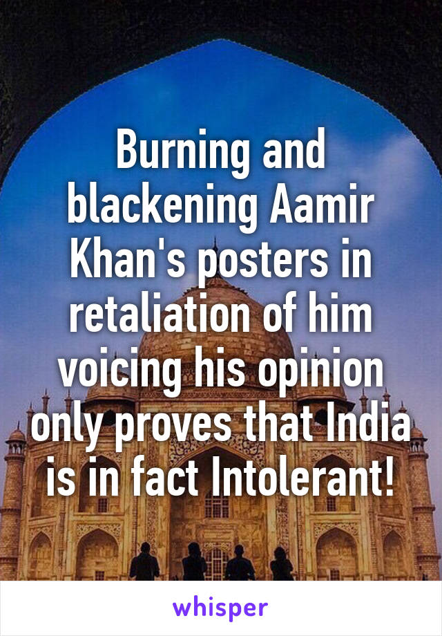 Burning and blackening Aamir Khan's posters in retaliation of him voicing his opinion only proves that India is in fact Intolerant!