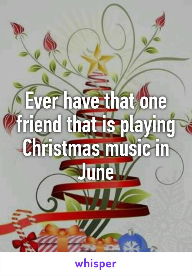 Ever have that one friend that is playing Christmas music in June