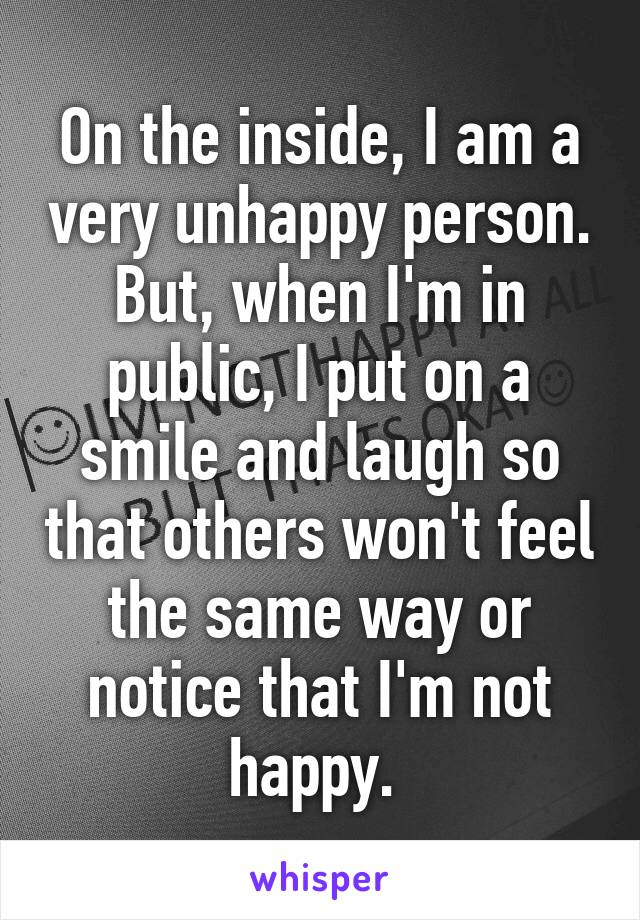 On the inside, I am a very unhappy person. But, when I'm in public, I put on a smile and laugh so that others won't feel the same way or notice that I'm not happy.