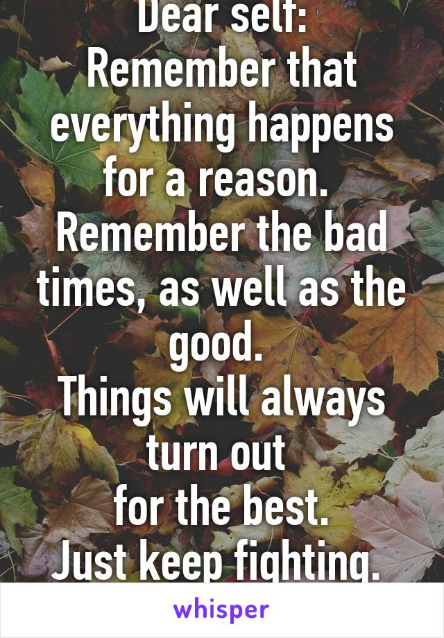 Dear self: Remember that everything happens for a reason.  Remember the bad times, as well as the good.  Things will always turn out  for the best. Just keep fighting.