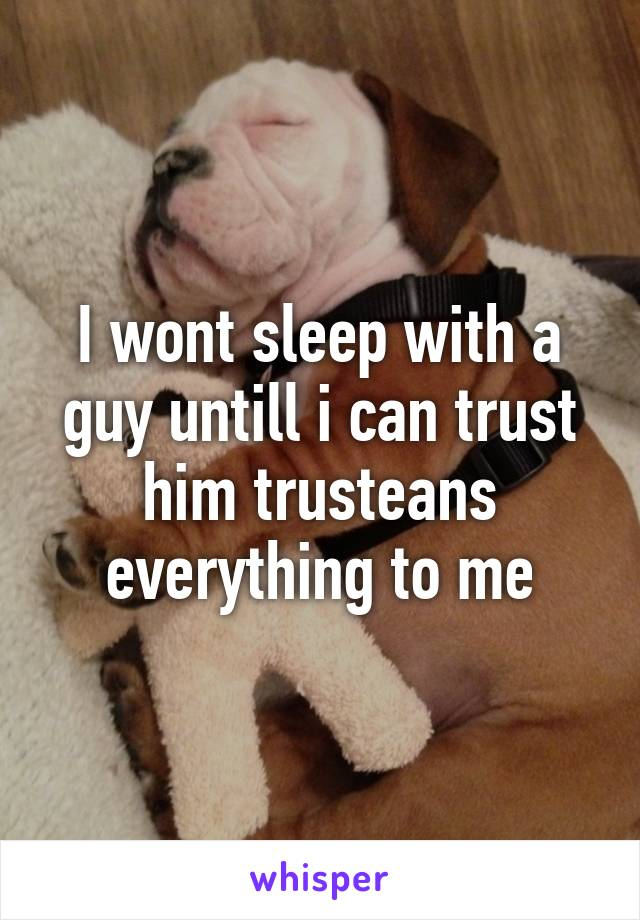 I wont sleep with a guy untill i can trust him trusteans everything to me