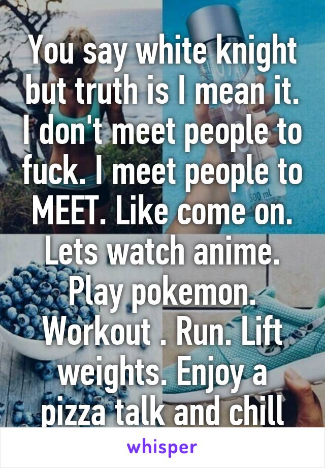 You say white knight but truth is I mean it. I don't meet people to fuck. I meet people to MEET. Like come on. Lets watch anime. Play pokemon. Workout . Run. Lift weights. Enjoy a pizza talk and chill