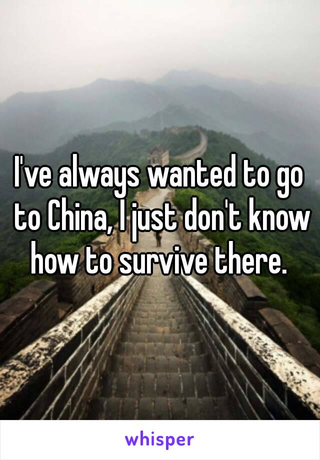 I've always wanted to go to China, I just don't know how to survive there.