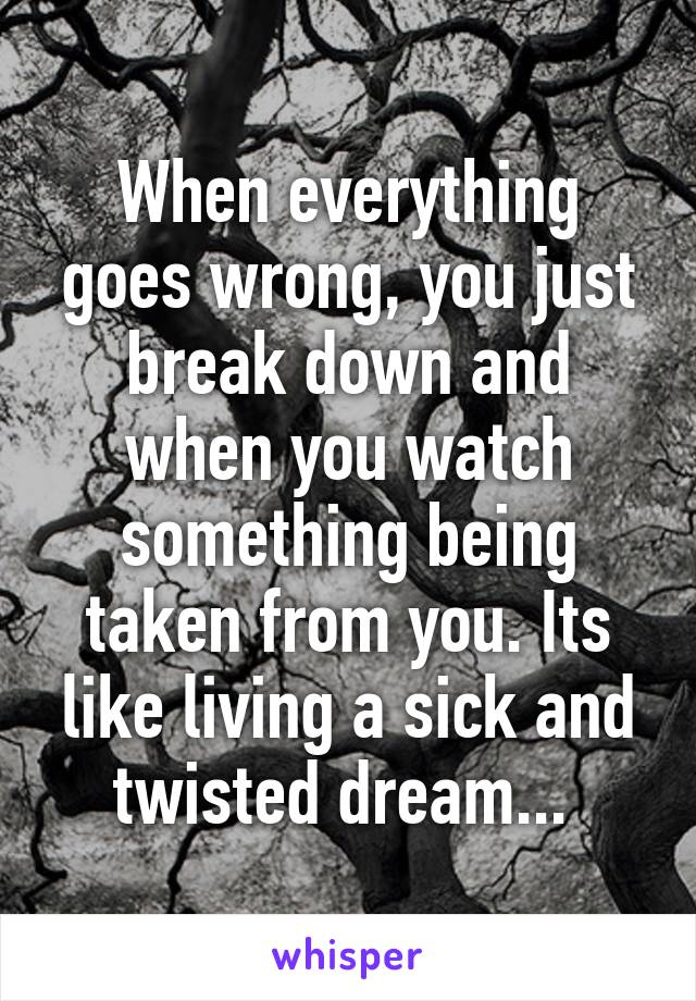 When everything goes wrong, you just break down and when you watch something being taken from you. Its like living a sick and twisted dream...