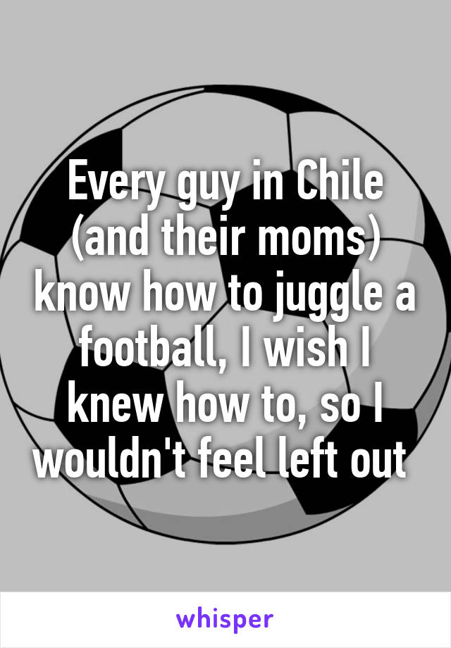 Every guy in Chile (and their moms) know how to juggle a football, I wish I knew how to, so I wouldn't feel left out