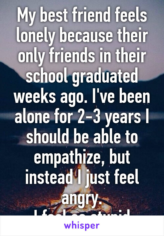 My best friend feels lonely because their only friends in their school graduated weeks ago. I've been alone for 2-3 years I should be able to empathize, but instead I just feel angry. I feel so stupid