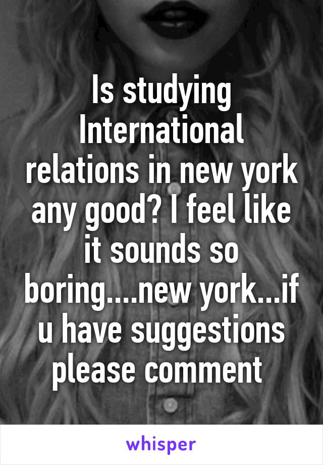 Is studying International relations in new york any good? I feel like it sounds so boring....new york...if u have suggestions please comment