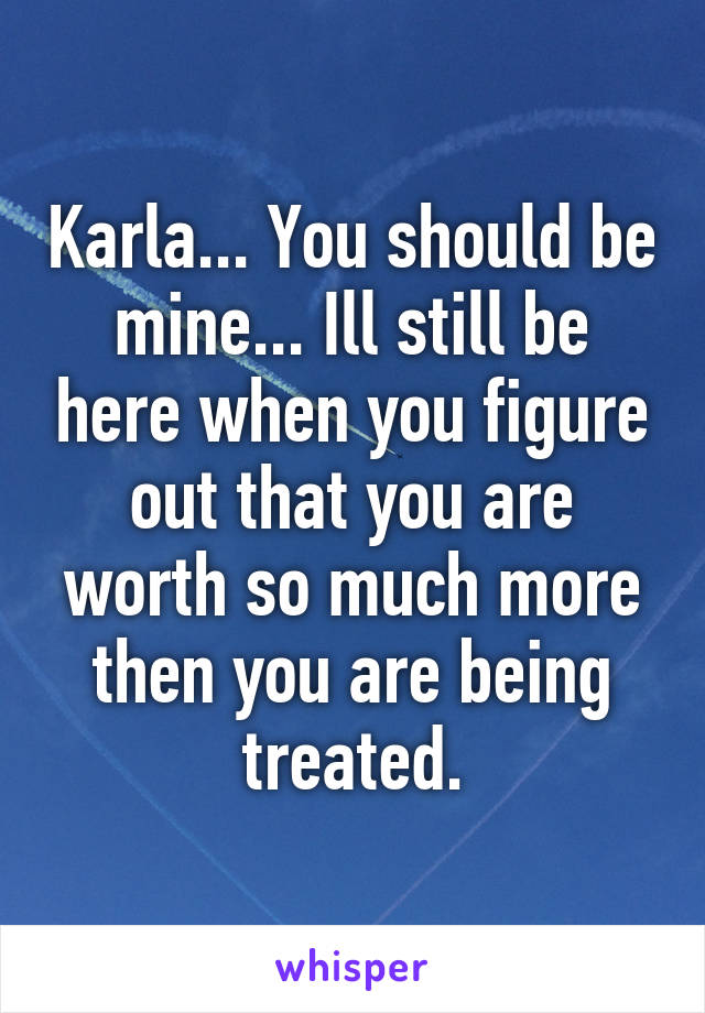 Karla... You should be mine... Ill still be here when you figure out that you are worth so much more then you are being treated.