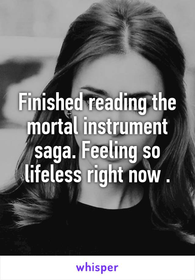 Finished reading the mortal instrument saga. Feeling so lifeless right now .
