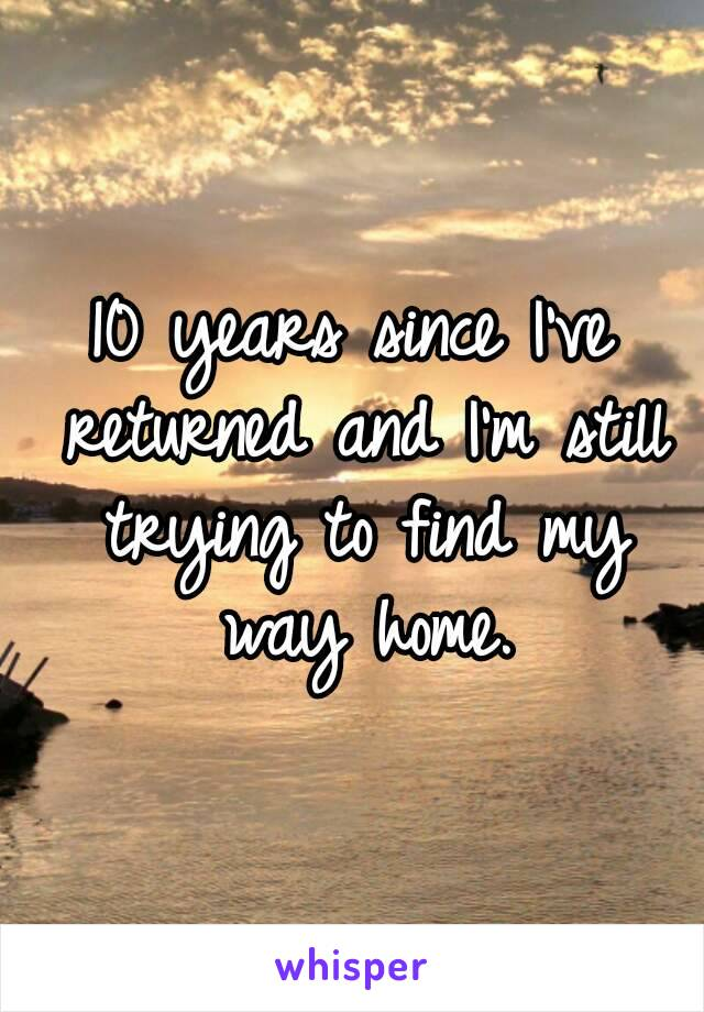 10 years since I've returned and I'm still trying to find my way home.