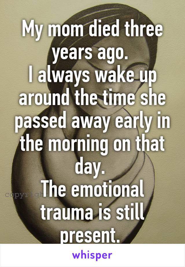 My mom died three years ago.  I always wake up around the time she passed away early in the morning on that day.  The emotional trauma is still present.
