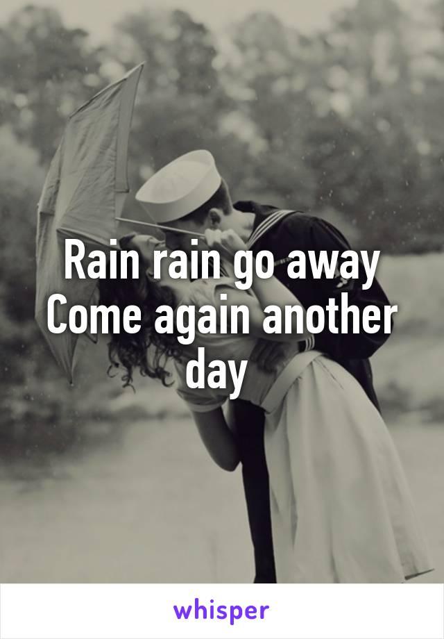 Rain rain go away Come again another day