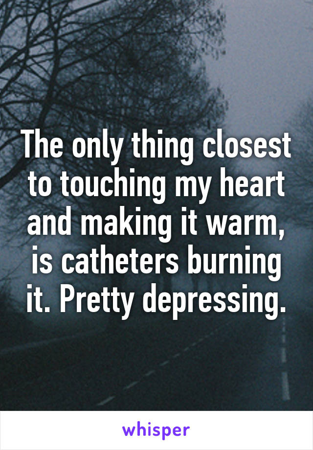 The only thing closest to touching my heart and making it warm, is catheters burning it. Pretty depressing.