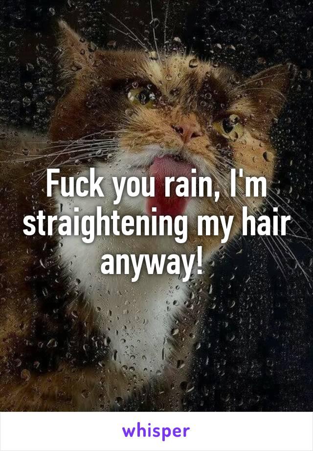 Fuck you rain, I'm straightening my hair anyway!