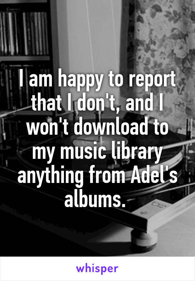 I am happy to report that I don't, and I won't download to my music library anything from Adel's albums.