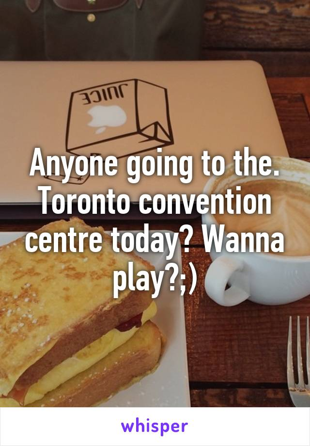 Anyone going to the. Toronto convention centre today? Wanna play?;)