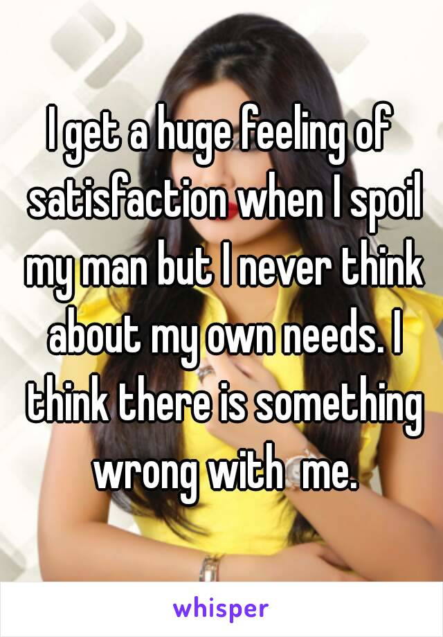 I get a huge feeling of satisfaction when I spoil my man but I never think about my own needs. I think there is something wrong with  me.