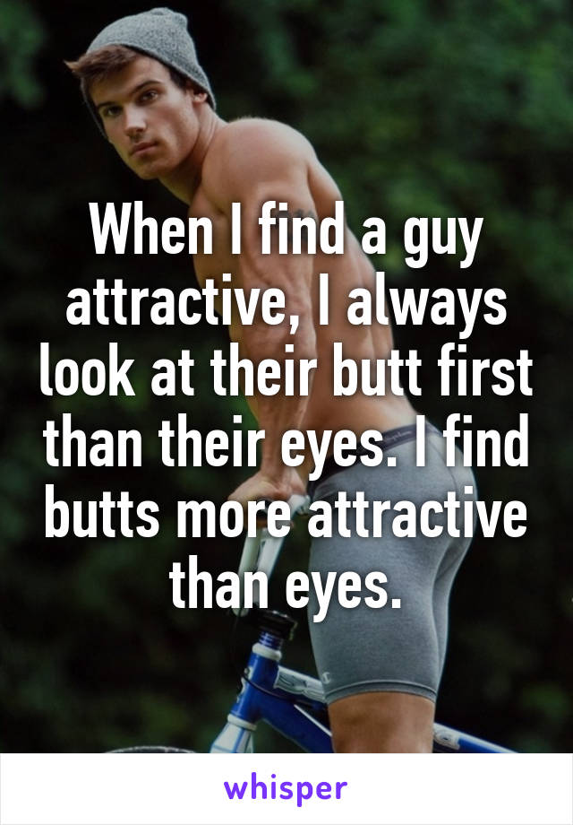 When I find a guy attractive, I always look at their butt first than their eyes. I find butts more attractive than eyes.