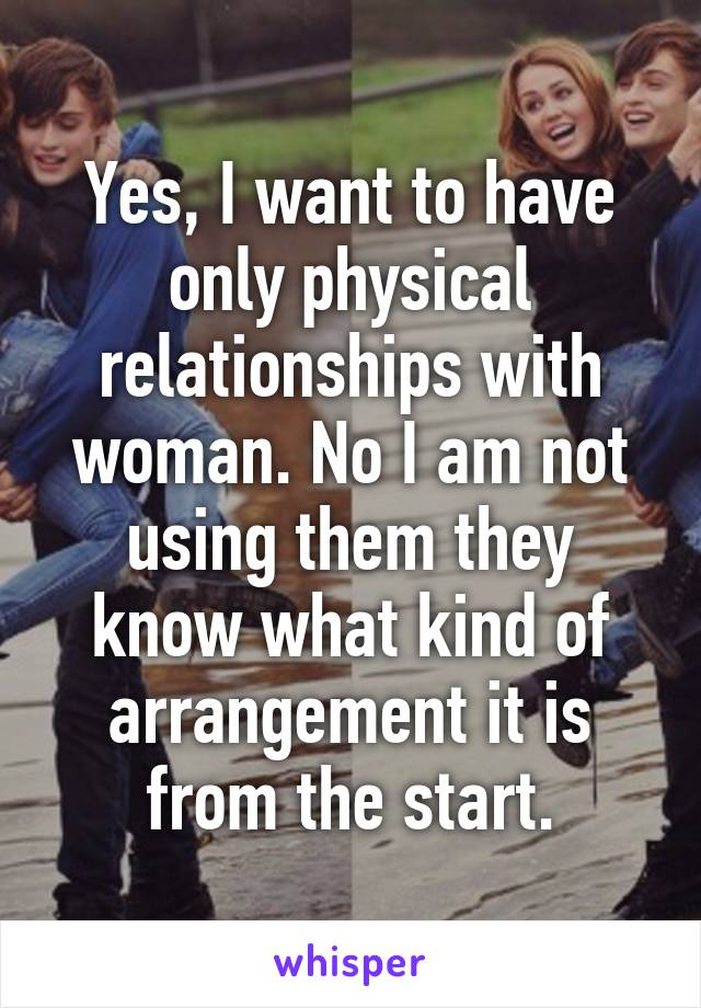 Yes, I want to have only physical relationships with woman. No I am not using them they know what kind of arrangement it is from the start.