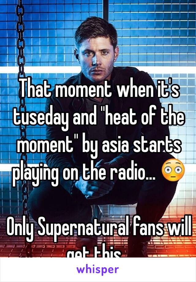 """That moment when it's tuseday and """"heat of the moment"""" by asia starts playing on the radio... 😳  Only Supernatural fans will get this..."""