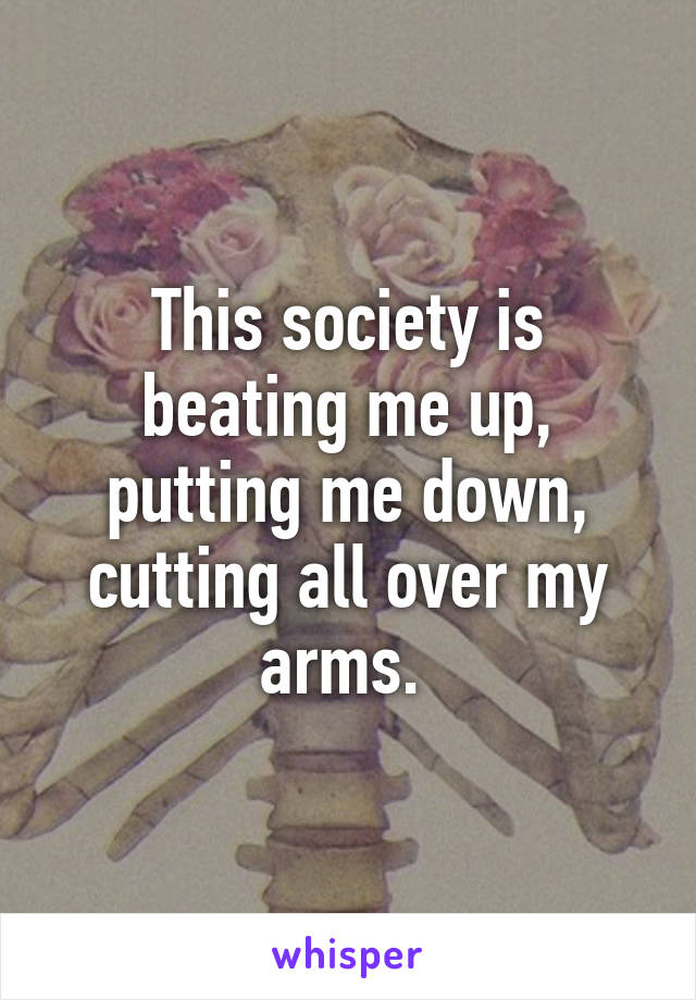 This society is beating me up, putting me down, cutting all over my arms.