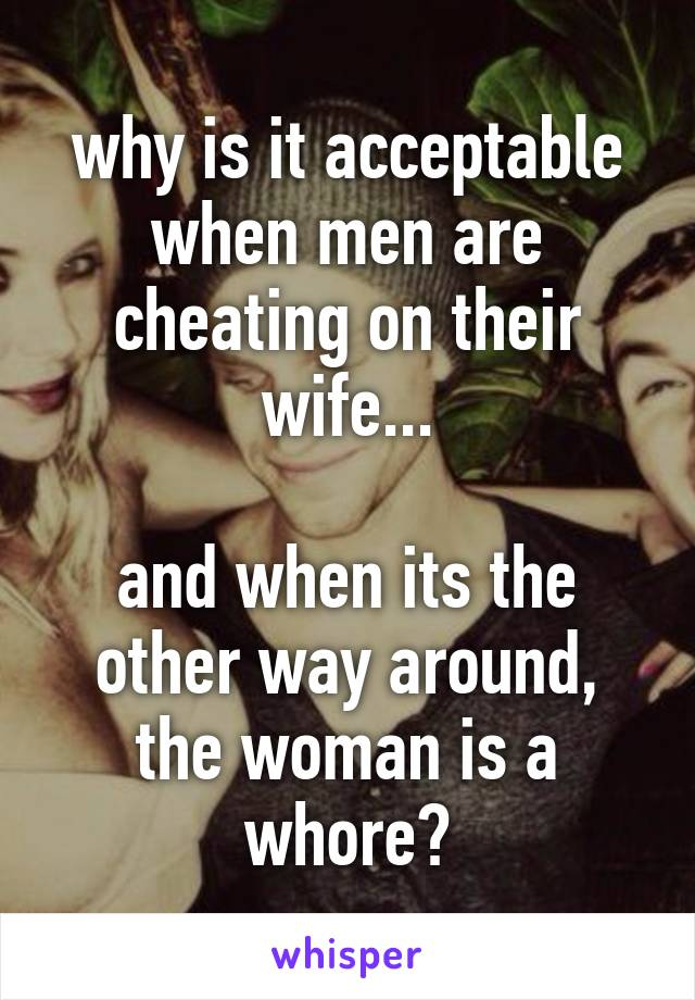 why is it acceptable when men are cheating on their wife...  and when its the other way around, the woman is a whore?