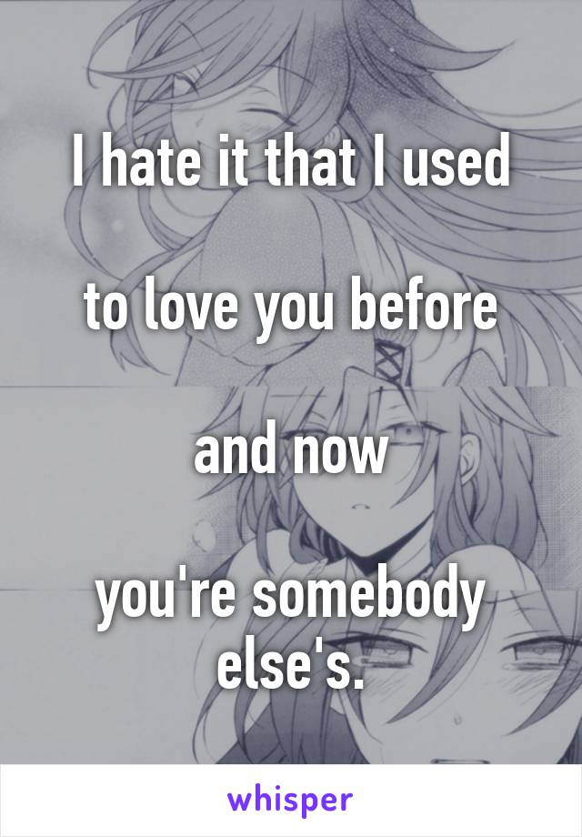 I hate it that I used  to love you before  and now  you're somebody else's.