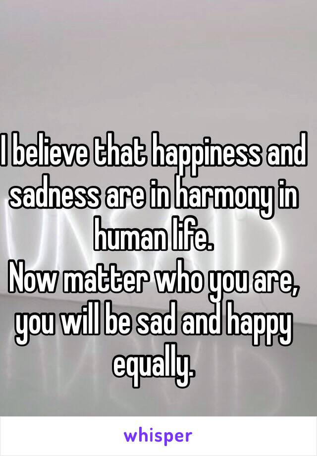 I believe that happiness and sadness are in harmony in human life. Now matter who you are, you will be sad and happy equally.