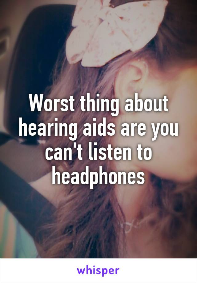 Worst thing about hearing aids are you can't listen to headphones