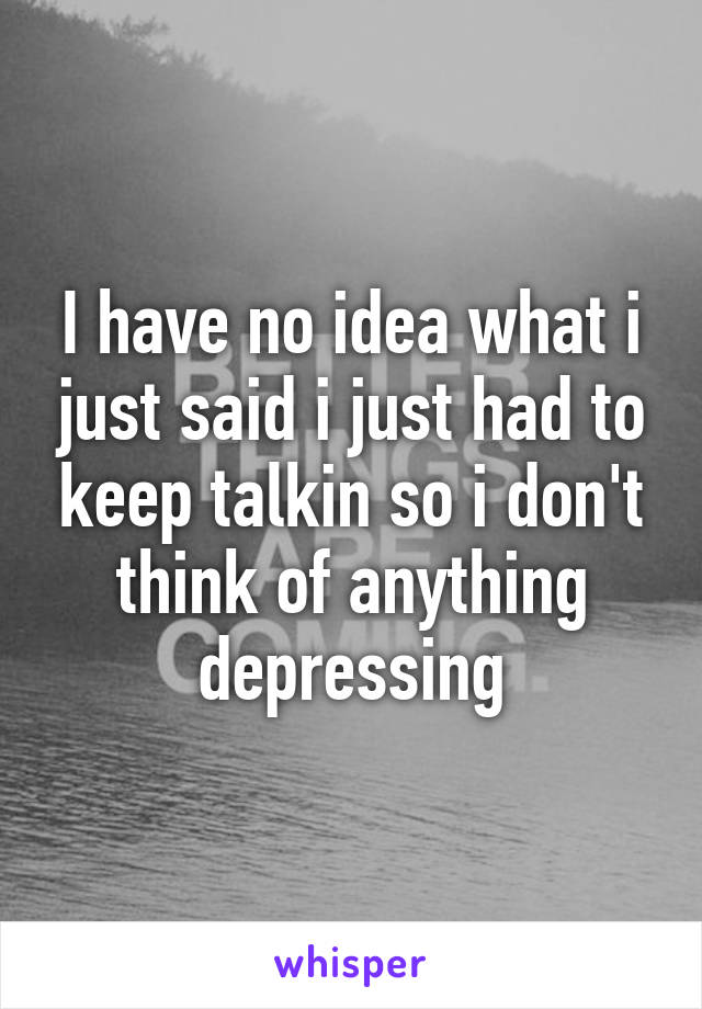 I have no idea what i just said i just had to keep talkin so i don't think of anything depressing