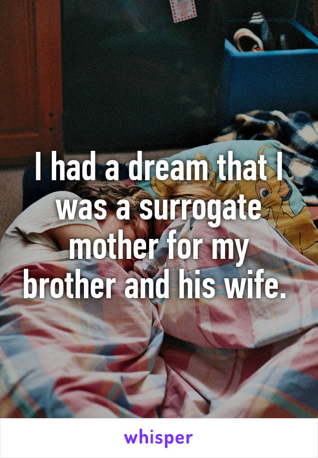 I had a dream that I was a surrogate mother for my brother and his wife.