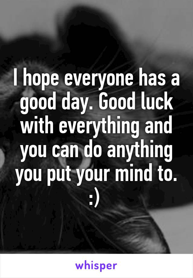 I hope everyone has a good day. Good luck with everything and you can do anything you put your mind to. :)