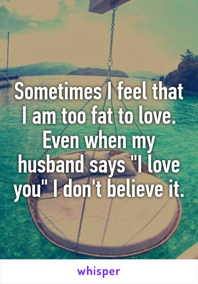 """Sometimes I feel that I am too fat to love. Even when my husband says """"I love you"""" I don't believe it."""