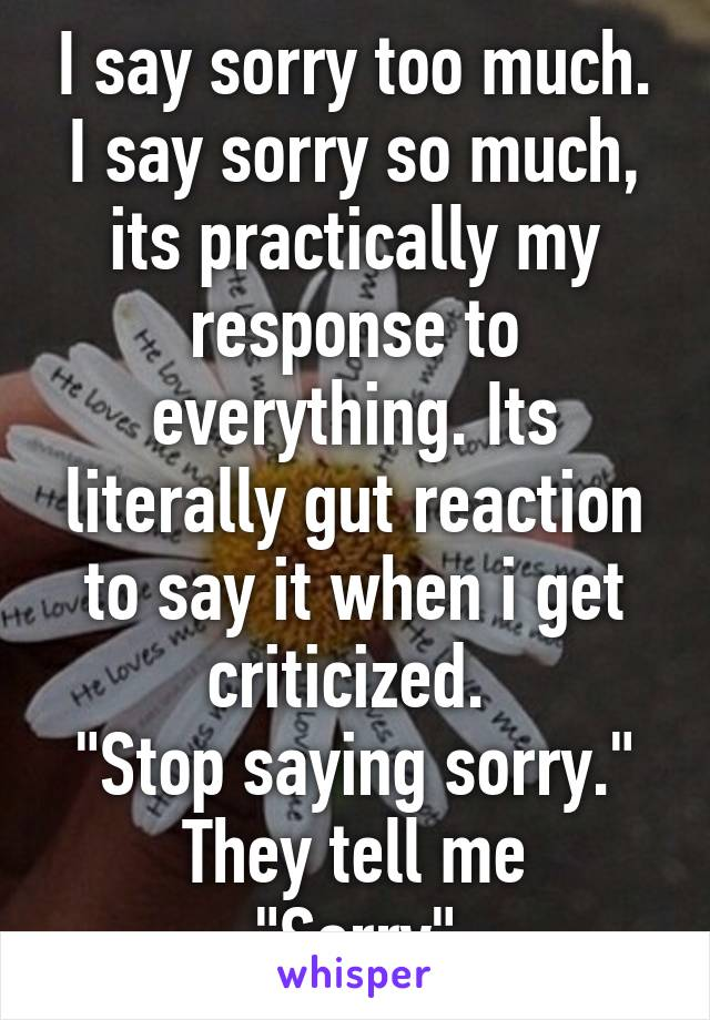 "I say sorry too much. I say sorry so much, its practically my response to everything. Its literally gut reaction to say it when i get criticized.  ""Stop saying sorry."" They tell me ""Sorry"""