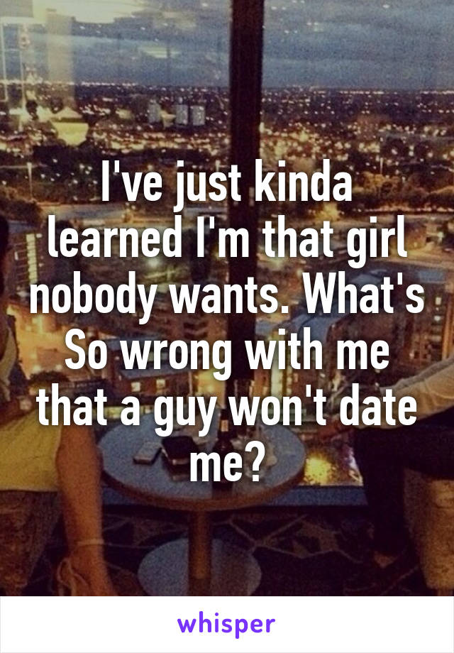 I've just kinda learned I'm that girl nobody wants. What's So wrong with me that a guy won't date me?