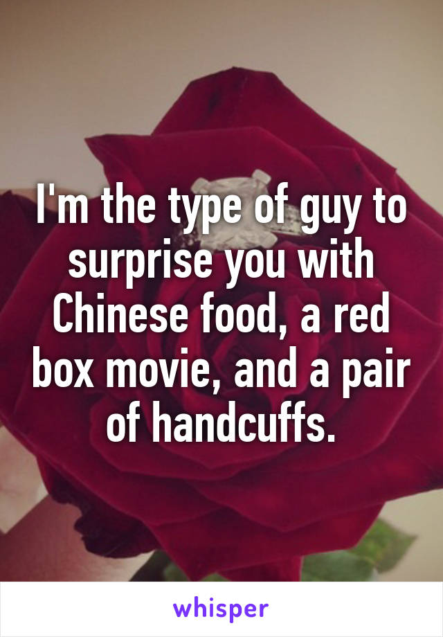 I'm the type of guy to surprise you with Chinese food, a red box movie, and a pair of handcuffs.