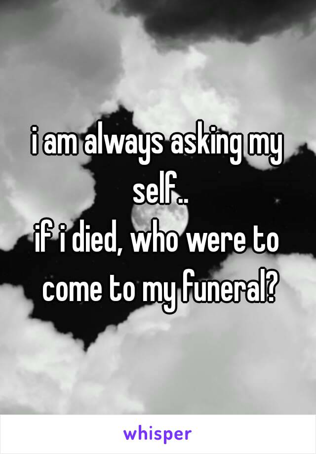 i am always asking my self.. if i died, who were to come to my funeral?