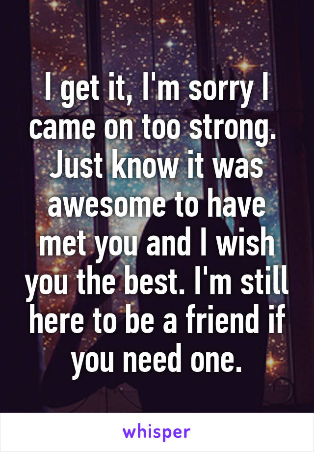 I get it, I'm sorry I came on too strong.  Just know it was awesome to have met you and I wish you the best. I'm still here to be a friend if you need one.