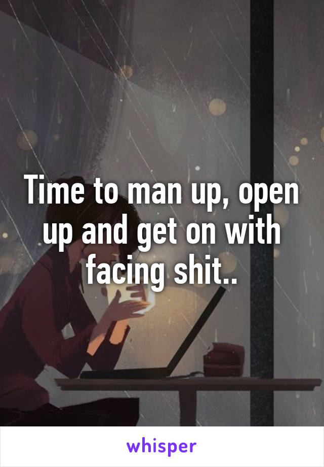 Time to man up, open up and get on with facing shit..