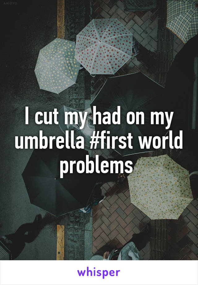 I cut my had on my umbrella #first world problems