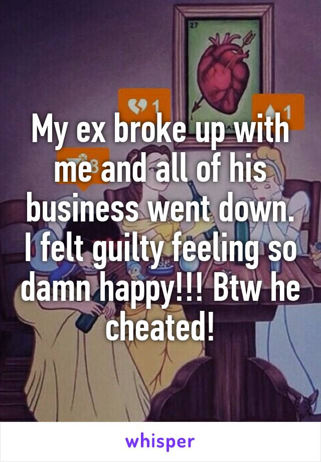 My ex broke up with me and all of his business went down. I felt guilty feeling so damn happy!!! Btw he cheated!