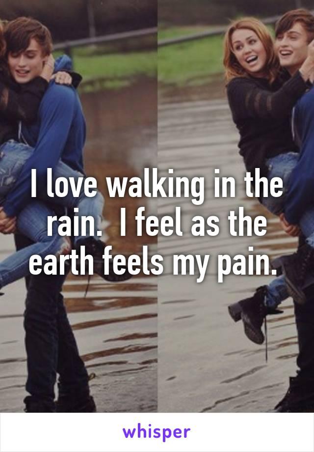 I love walking in the rain.  I feel as the earth feels my pain.