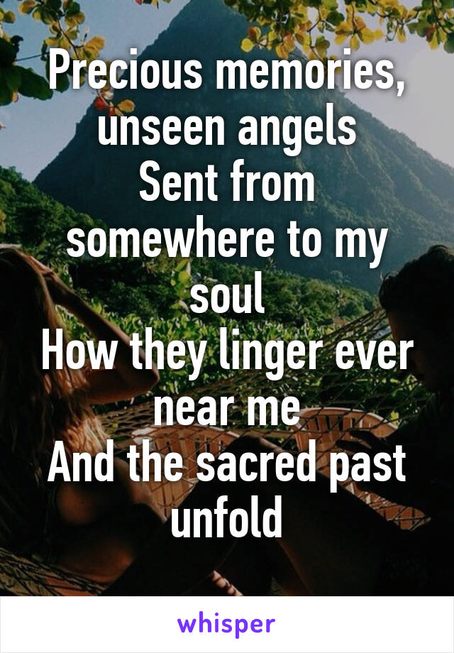 Precious memories, unseen angels Sent from somewhere to my soul How they linger ever near me And the sacred past unfold
