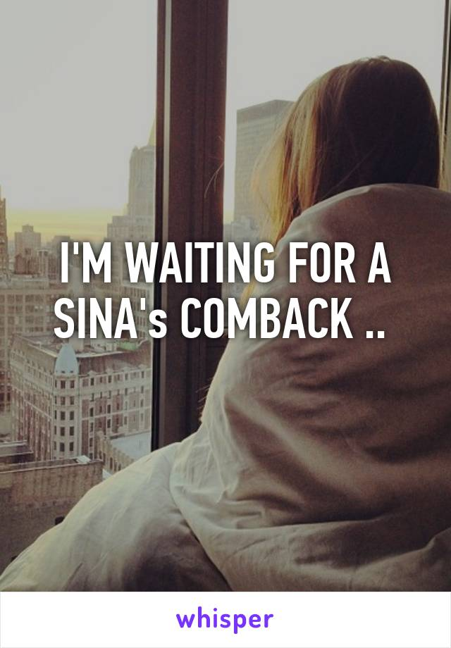 I'M WAITING FOR A SINA's COMBACK ..