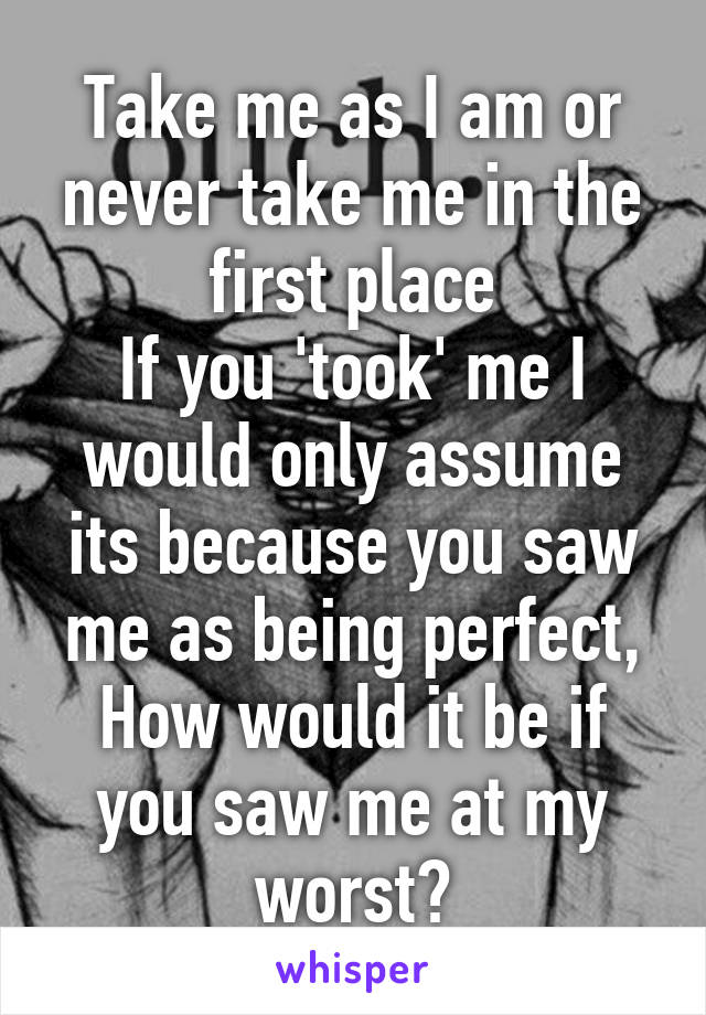 Take me as I am or never take me in the first place If you 'took' me I would only assume its because you saw me as being perfect, How would it be if you saw me at my worst?