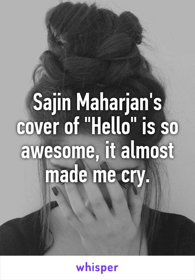 """Sajin Maharjan's cover of """"Hello"""" is so awesome, it almost made me cry."""