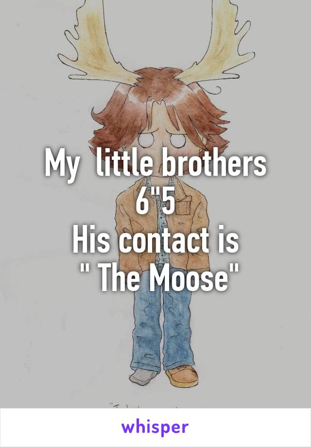 "My  little brothers 6""5 His contact is  "" The Moose"""